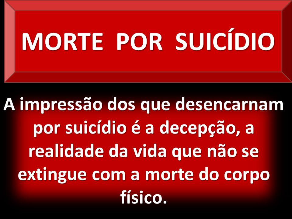 MORTE POR SUICÍDIO A impressão dos que desencarnam por suicídio é a decepção, a realidade da vida que não se extingue com a morte do corpo físico.