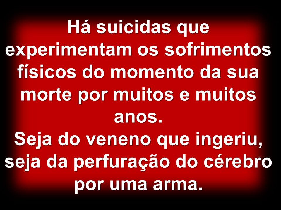 Há suicidas que experimentam os sofrimentos físicos do momento da sua morte por muitos e muitos anos.