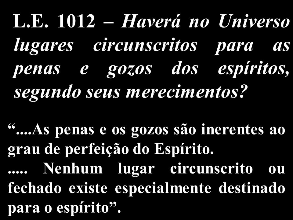 L.E. 1012 – Haverá no Universo lugares circunscritos para as penas e gozos dos espíritos, segundo seus merecimentos