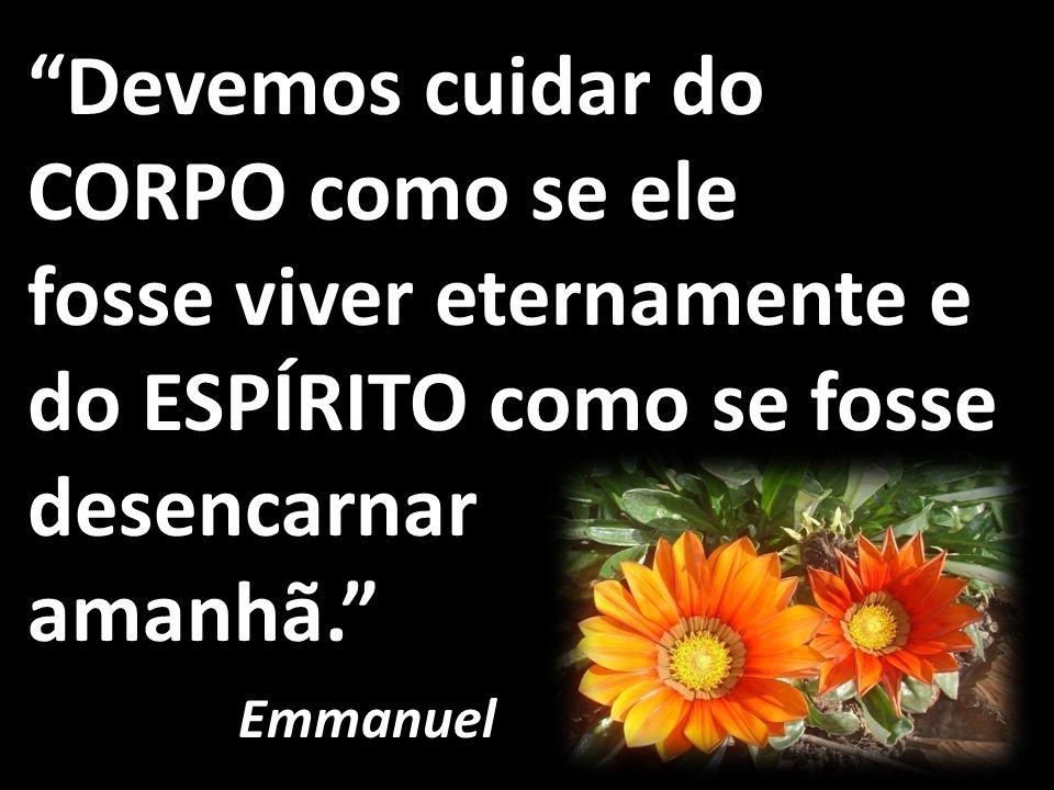 Devemos cuidar do CORPO como se ele fosse viver eternamente e do ESPÍRITO como se fosse desencarnar amanhã. Emmanuel