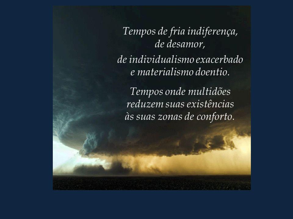 Tempos de fria indiferença, de desamor, de individualismo exacerbado