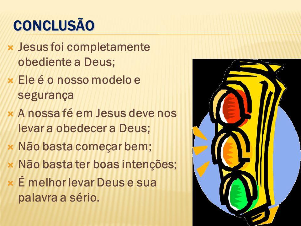 CONCLUSÃO Jesus foi completamente obediente a Deus;