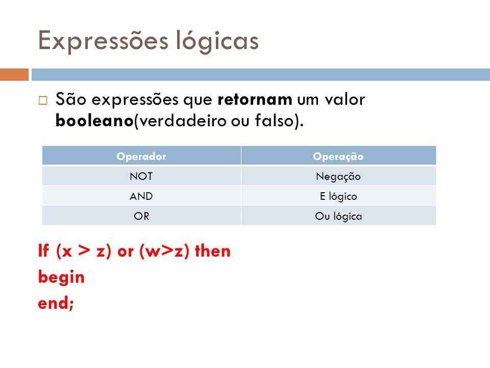 Expressões lógicas São expressões que retornam um valor booleano(verdadeiro ou falso). If (x > z) or (w>z) then.