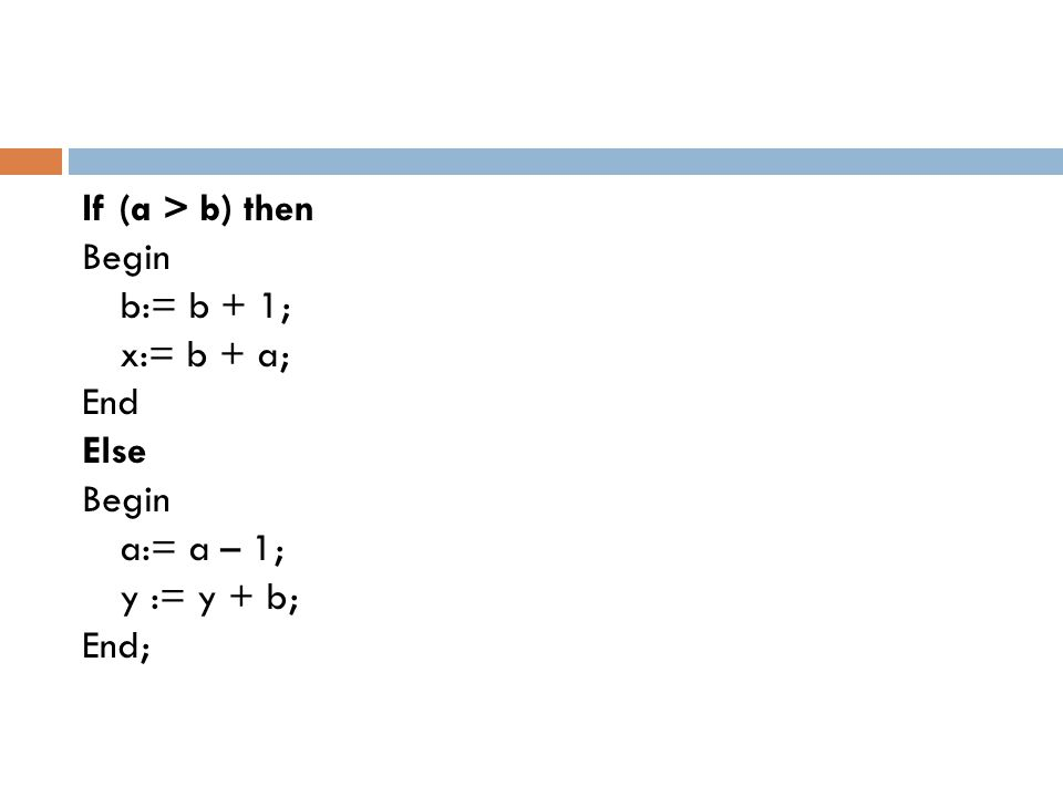 If (a > b) then Begin b:= b + 1; x:= b + a; End Else a:= a – 1; y := y + b; End;