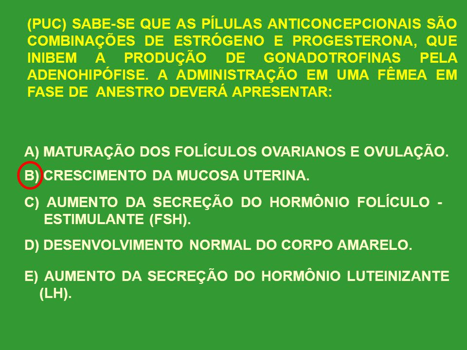 (PUC) SABE-SE QUE AS PÍLULAS ANTICONCEPCIONAIS SÃO COMBINAÇÕES DE ESTRÓGENO E PROGESTERONA, QUE INIBEM A PRODUÇÃO DE GONADOTROFINAS PELA ADENOHIPÓFISE. A ADMINISTRAÇÃO EM UMA FÊMEA EM FASE DE ANESTRO DEVERÁ APRESENTAR:
