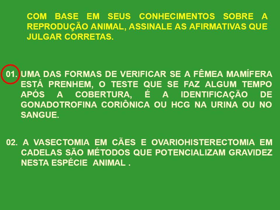 COM BASE EM SEUS CONHECIMENTOS SOBRE A REPRODUÇÃO ANIMAL, ASSINALE AS AFIRMATIVAS QUE JULGAR CORRETAS.