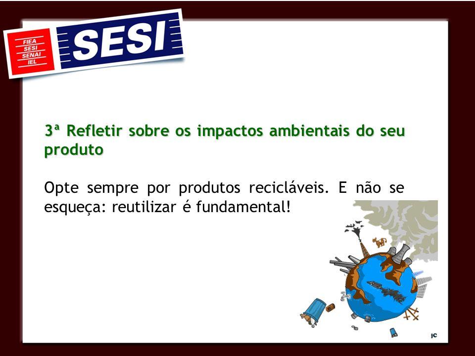 3ª Refletir sobre os impactos ambientais do seu produto Opte sempre por produtos recicláveis.