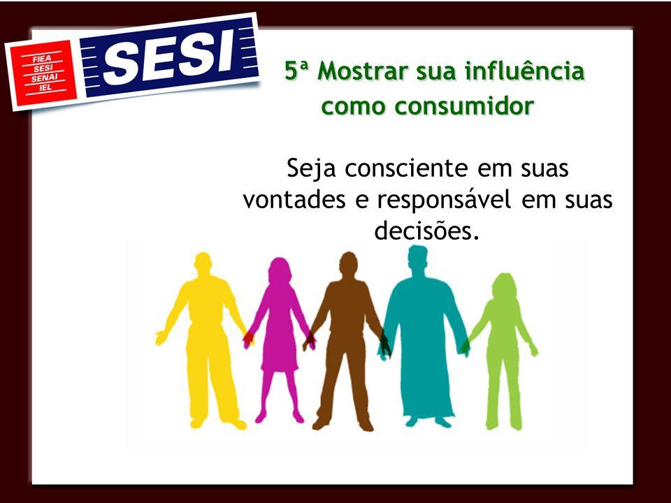 5ª Mostrar sua influência como consumidor