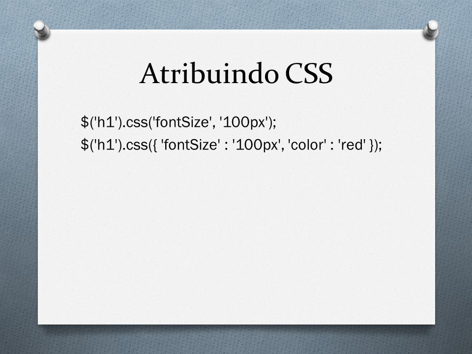 Atribuindo CSS $( h1 ).css( fontSize , 100px ); $( h1 ).css({ fontSize : 100px , color : red });