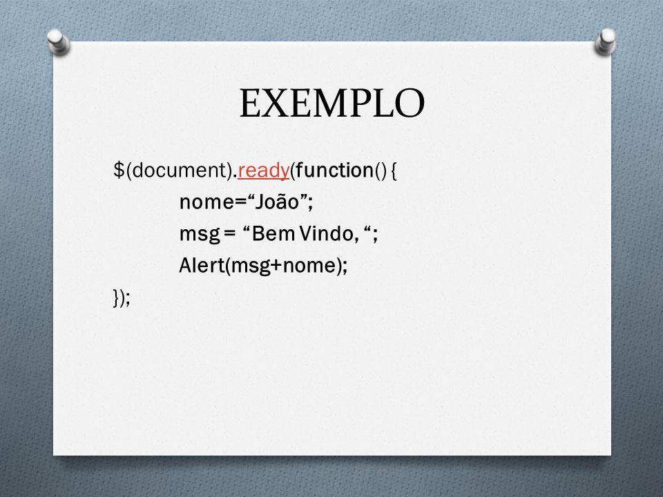 EXEMPLO $(document).ready(function() { nome= João ; msg = Bem Vindo, ; Alert(msg+nome); });