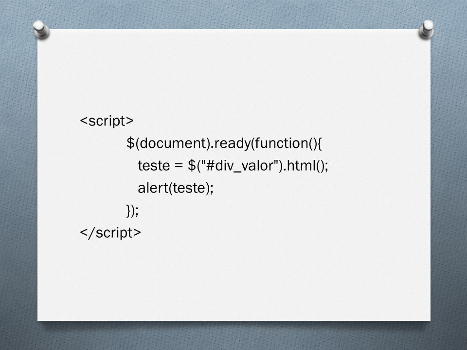 <script> $(document). ready(function(){ teste = $( #div_valor )