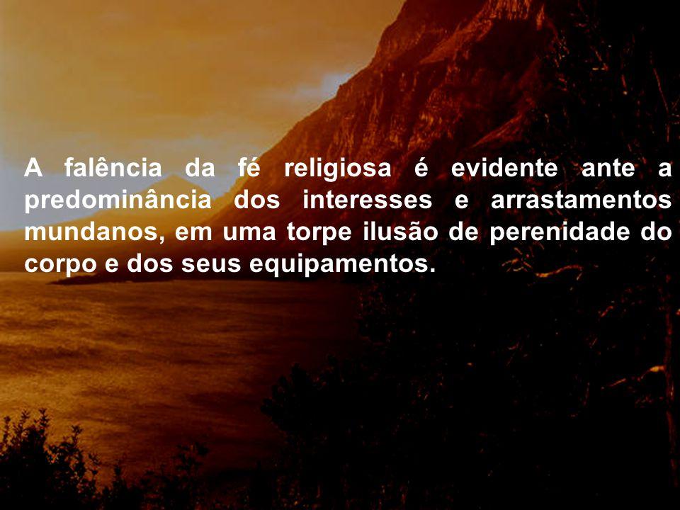 A falência da fé religiosa é evidente ante a predominância dos interesses e arrastamentos mundanos, em uma torpe ilusão de perenidade do corpo e dos seus equipamentos.