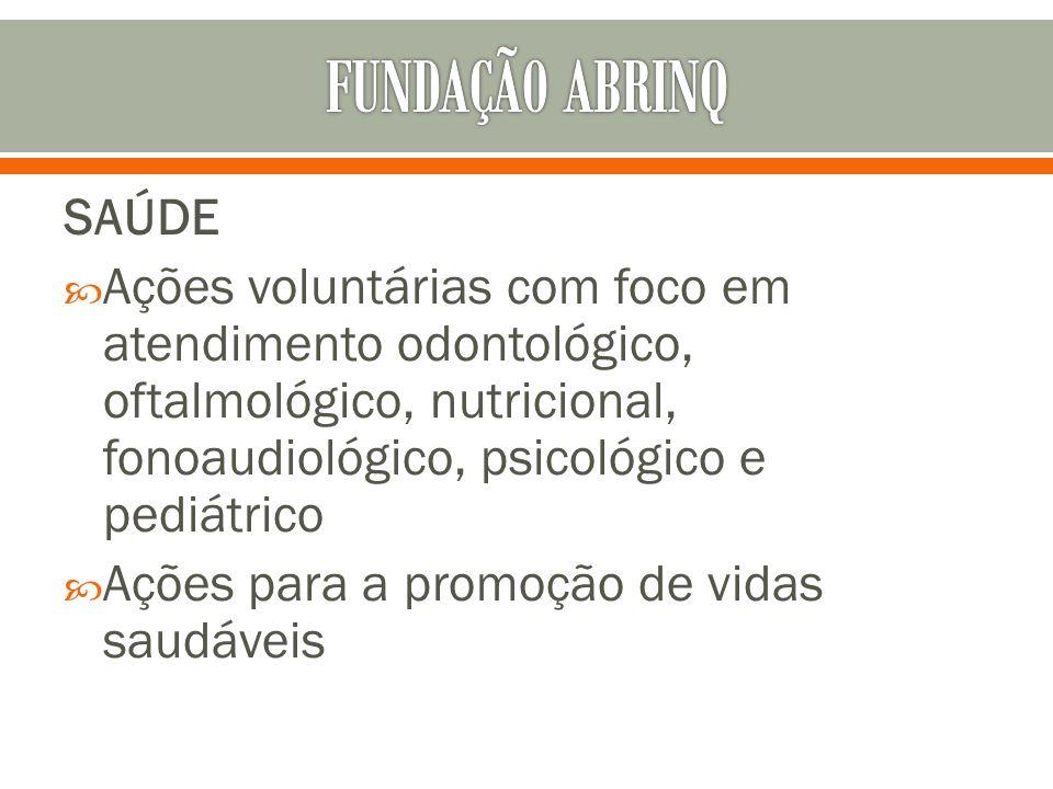 FUNDAÇÃ0 ABRINQ SAÚDE. Ações voluntárias com foco em atendimento odontológico, oftalmológico, nutricional, fonoaudiológico, psicológico e pediátrico.
