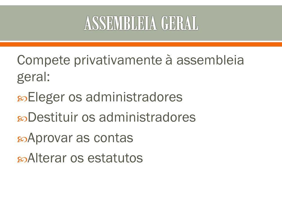 ASSEMBLEIA GERAL Compete privativamente à assembleia geral: