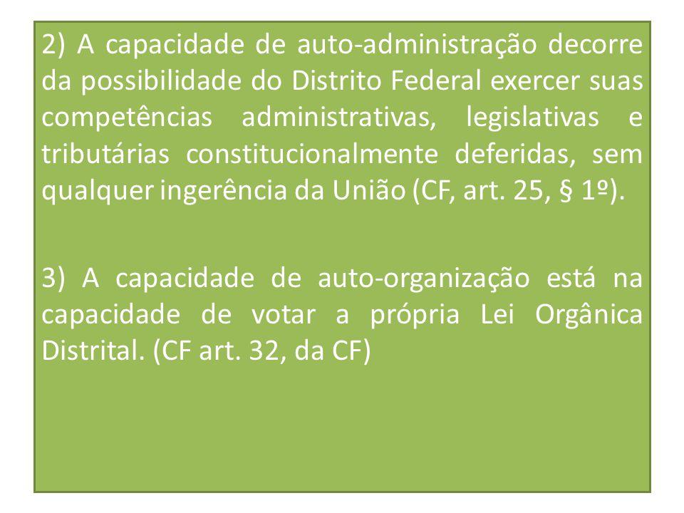 2) A capacidade de auto-administração decorre da possibilidade do Distrito Federal exercer suas competências administrativas, legislativas e tributárias constitucionalmente deferidas, sem qualquer ingerência da União (CF, art. 25, § 1º).