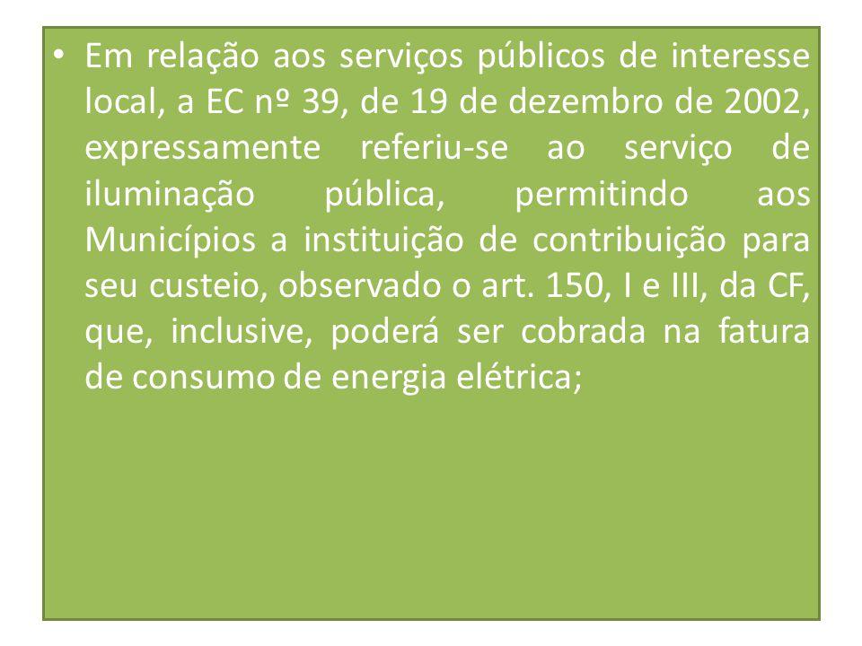 Em relação aos serviços públicos de interesse local, a EC nº 39, de 19 de dezembro de 2002, expressamente referiu-se ao serviço de iluminação pública, permitindo aos Municípios a instituição de contribuição para seu custeio, observado o art.