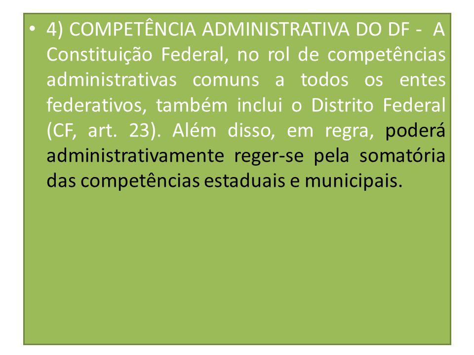 4) COMPETÊNCIA ADMINISTRATIVA DO DF - A Constituição Federal, no rol de competências administrativas comuns a todos os entes federativos, também inclui o Distrito Federal (CF, art. 23). Além disso, em regra, poderá administrativamente reger-se pela somatória das competências estaduais e municipais.