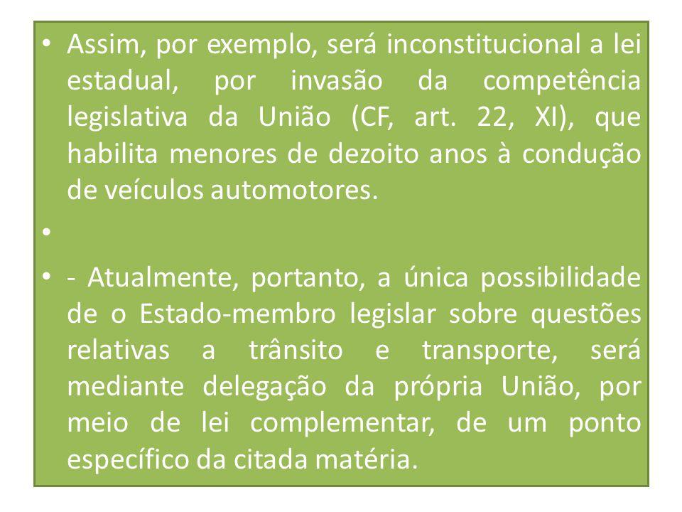 Assim, por exemplo, será inconstitucional a lei estadual, por invasão da competência legislativa da União (CF, art. 22, XI), que habilita menores de dezoito anos à condução de veículos automotores.