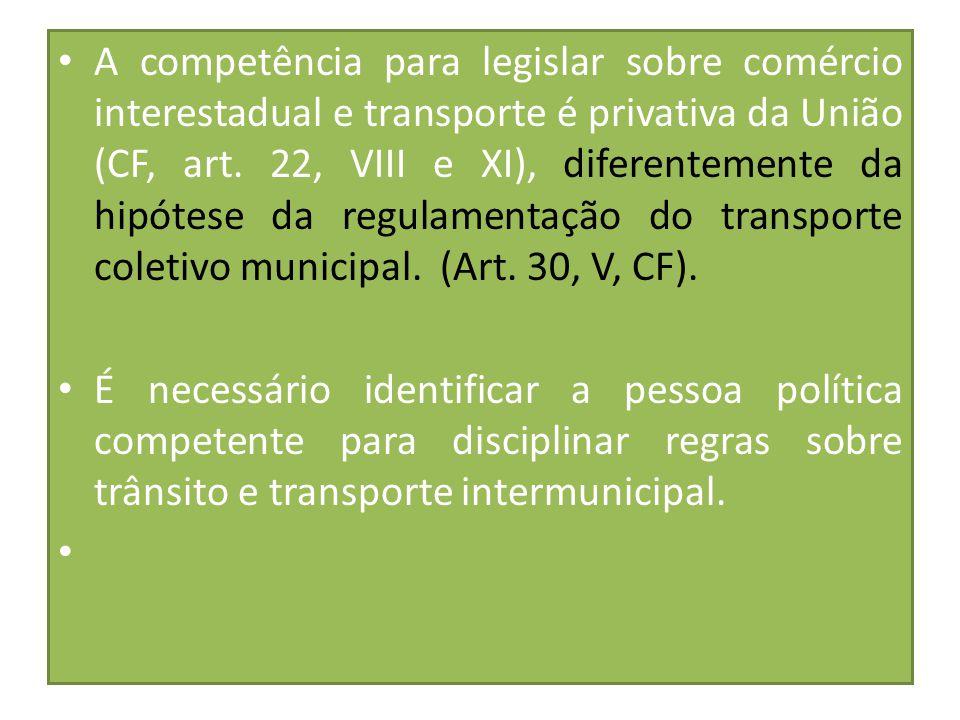 A competência para legislar sobre comércio interestadual e transporte é privativa da União (CF, art. 22, VIII e XI), diferentemente da hipótese da regulamentação do transporte coletivo municipal. (Art. 30, V, CF).