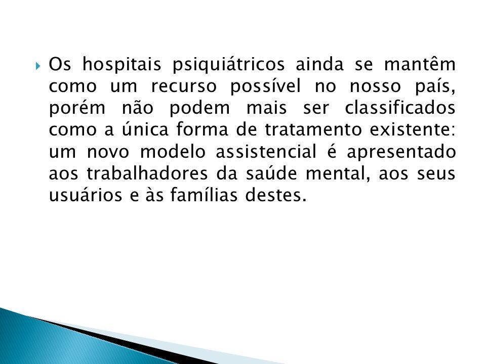 Os hospitais psiquiátricos ainda se mantêm como um recurso possível no nosso país, porém não podem mais ser classificados como a única forma de tratamento existente: um novo modelo assistencial é apresentado aos trabalhadores da saúde mental, aos seus usuários e às famílias destes.
