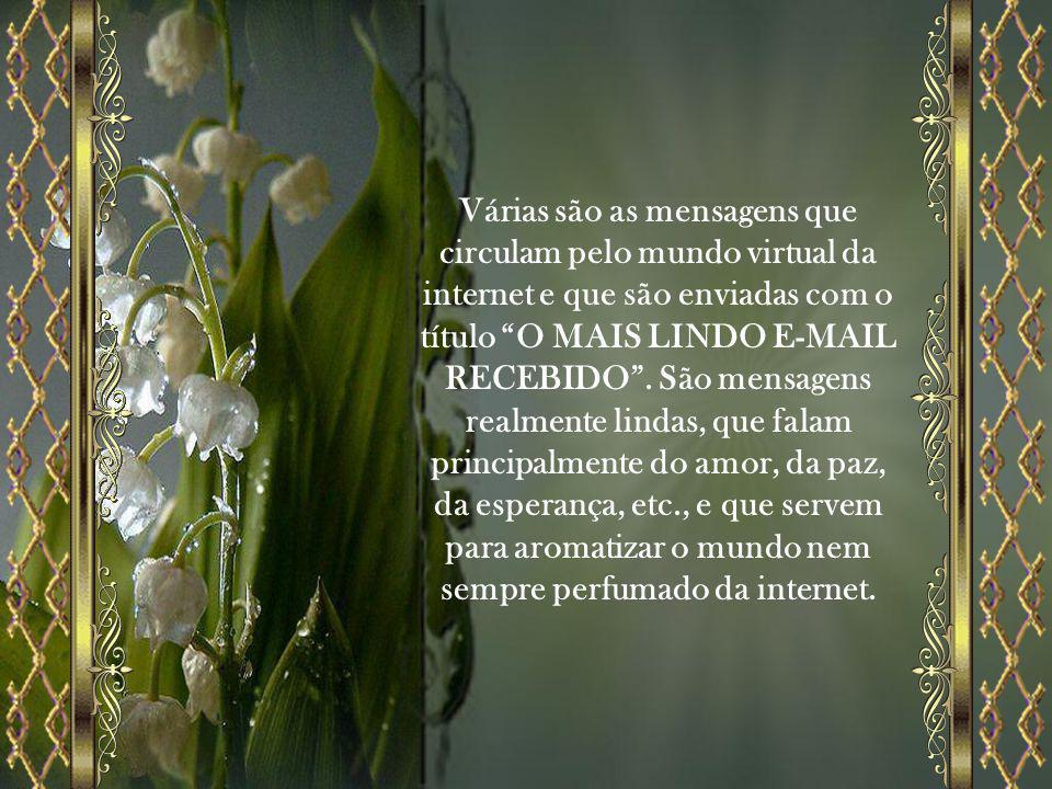 Várias são as mensagens que circulam pelo mundo virtual da internet e que são enviadas com o título O MAIS LINDO E-MAIL RECEBIDO .