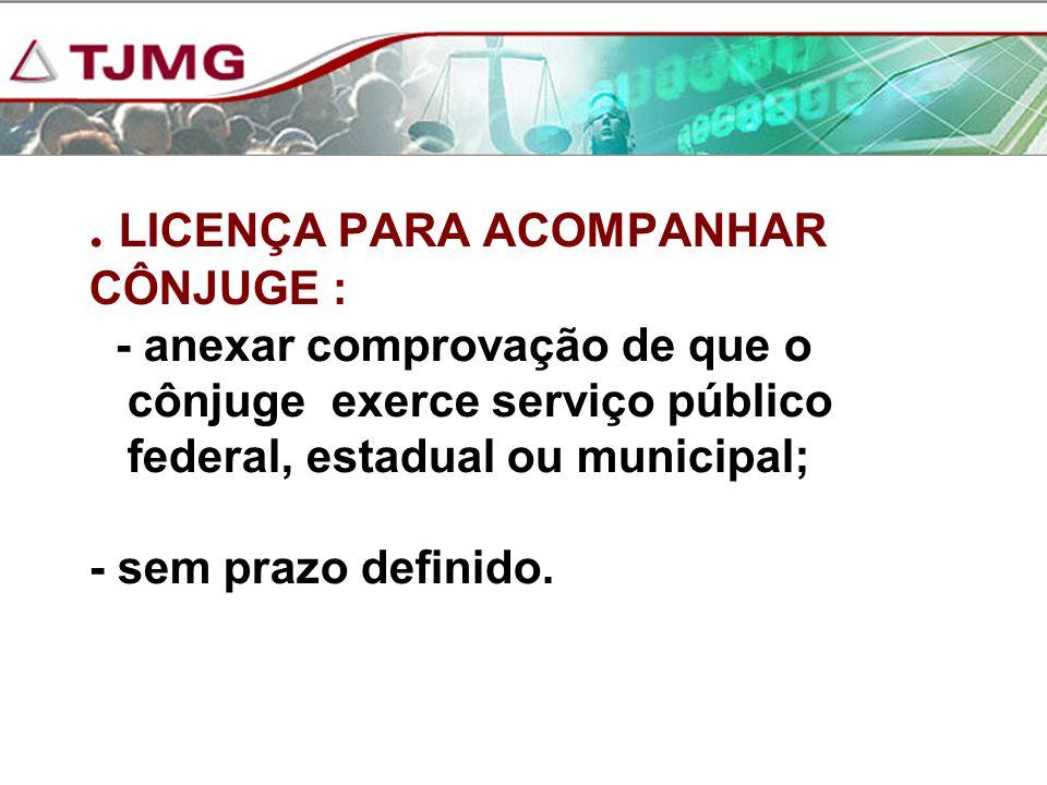 . LICENÇA PARA ACOMPANHAR CÔNJUGE : - anexar comprovação de que o cônjuge exerce serviço público federal, estadual ou municipal; - sem prazo definido.