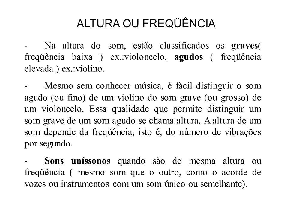 ALTURA OU FREQÜÊNCIA Na altura do som, estão classificados os graves( freqüência baixa ) ex.:violoncelo, agudos ( freqüência elevada ) ex.:violino.