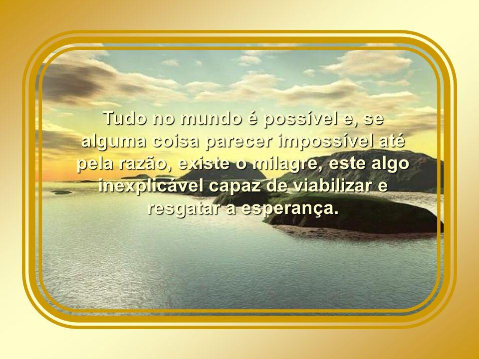 Tudo no mundo é possível e, se alguma coisa parecer impossível até pela razão, existe o milagre, este algo inexplicável capaz de viabilizar e resgatar a esperança.