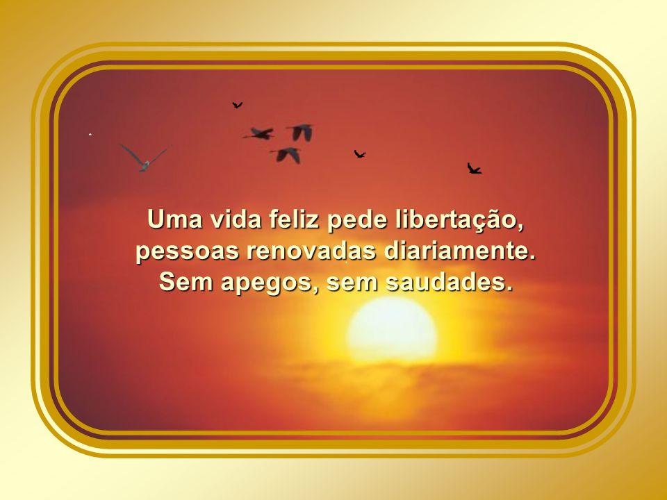 Uma vida feliz pede libertação, pessoas renovadas diariamente.
