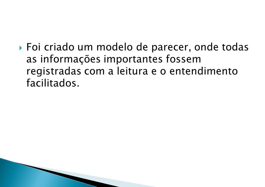 Foi criado um modelo de parecer, onde todas as informações importantes fossem registradas com a leitura e o entendimento facilitados.
