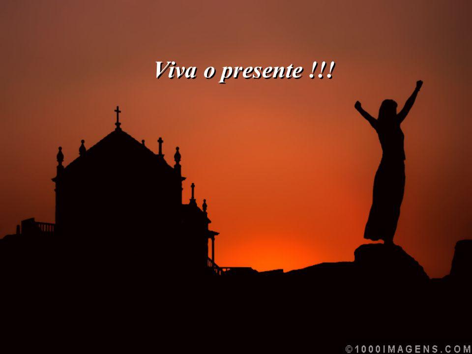Viva o presente !!!