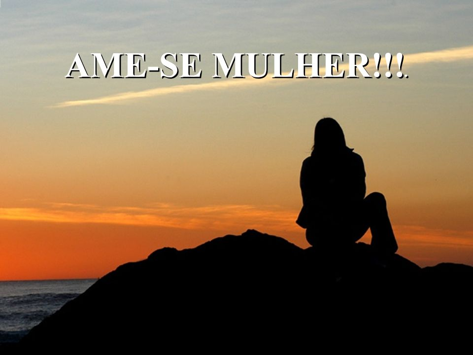AME-SE MULHER!!!.