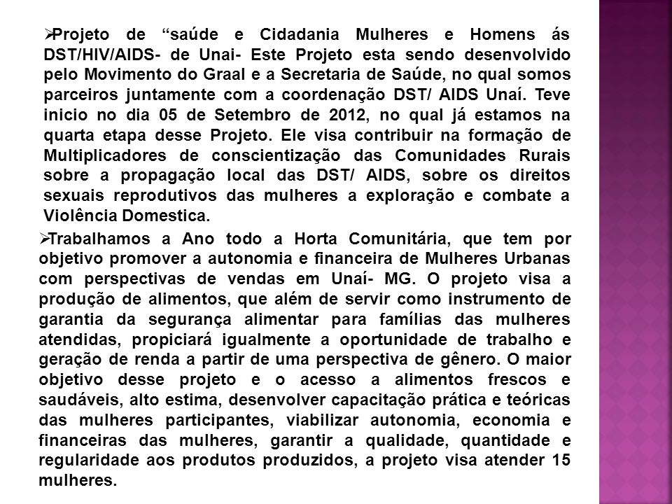 Projeto de saúde e Cidadania Mulheres e Homens ás DST/HIV/AIDS- de Unai- Este Projeto esta sendo desenvolvido pelo Movimento do Graal e a Secretaria de Saúde, no qual somos parceiros juntamente com a coordenação DST/ AIDS Unaí. Teve inicio no dia 05 de Setembro de 2012, no qual já estamos na quarta etapa desse Projeto. Ele visa contribuir na formação de Multiplicadores de conscientização das Comunidades Rurais sobre a propagação local das DST/ AIDS, sobre os direitos sexuais reprodutivos das mulheres a exploração e combate a Violência Domestica.