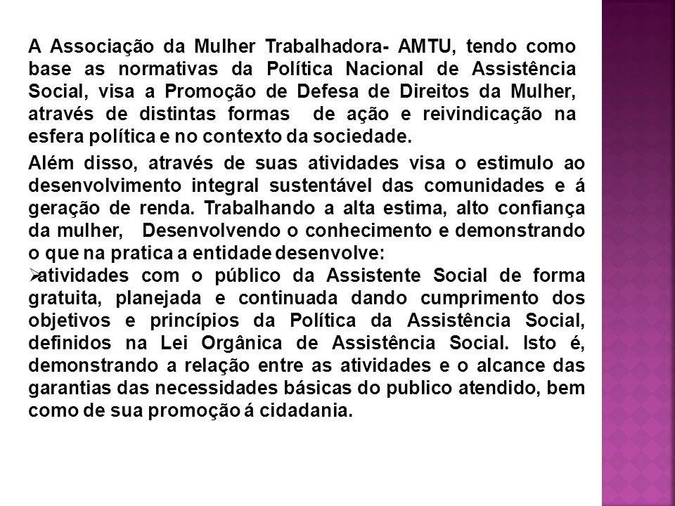 A Associação da Mulher Trabalhadora- AMTU, tendo como base as normativas da Política Nacional de Assistência Social, visa a Promoção de Defesa de Direitos da Mulher, através de distintas formas de ação e reivindicação na esfera política e no contexto da sociedade.