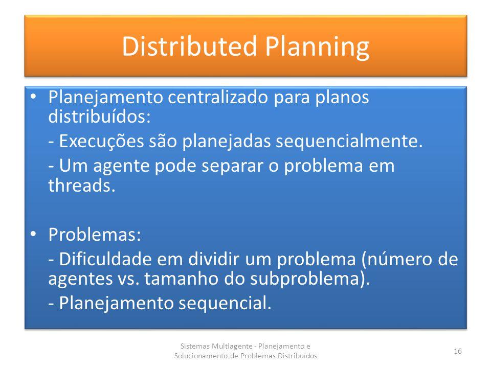 Distributed Planning Planejamento centralizado para planos distribuídos: - Execuções são planejadas sequencialmente.