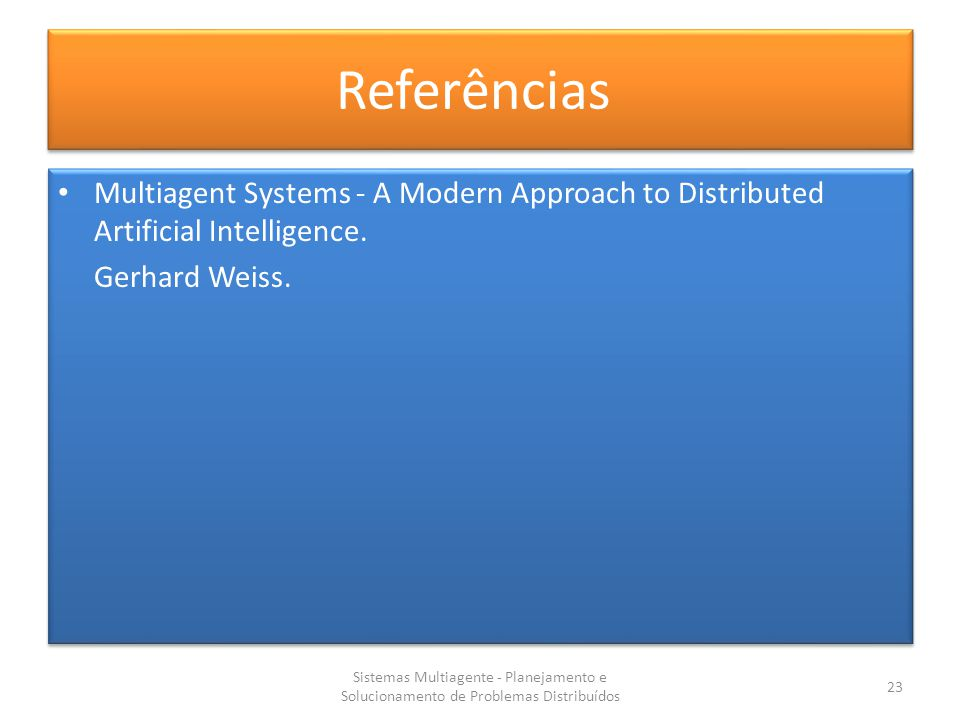 Referências Multiagent Systems - A Modern Approach to Distributed Artificial Intelligence. Gerhard Weiss.