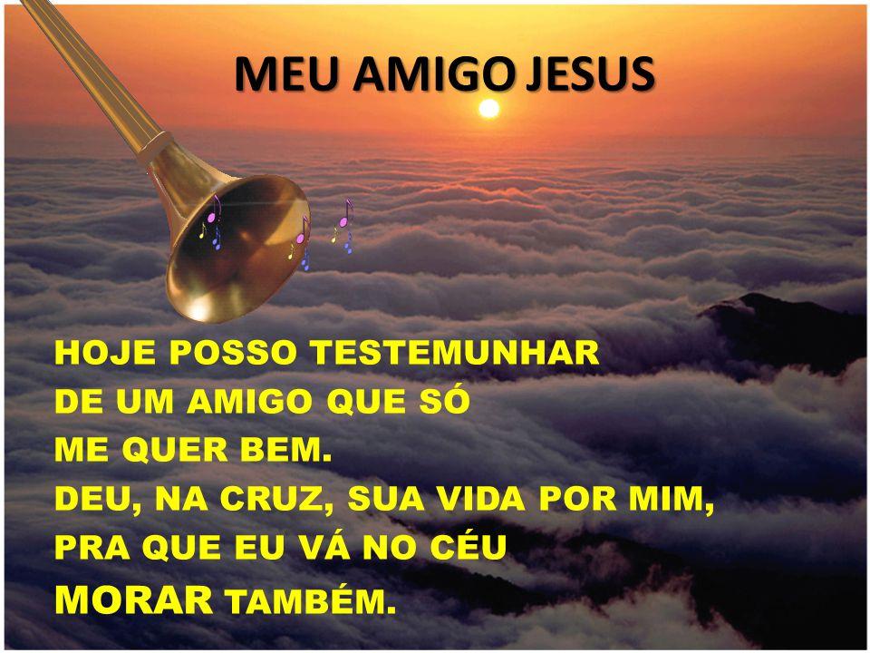 MEU AMIGO JESUS MORAR TAMBÉM. HOJE POSSO TESTEMUNHAR