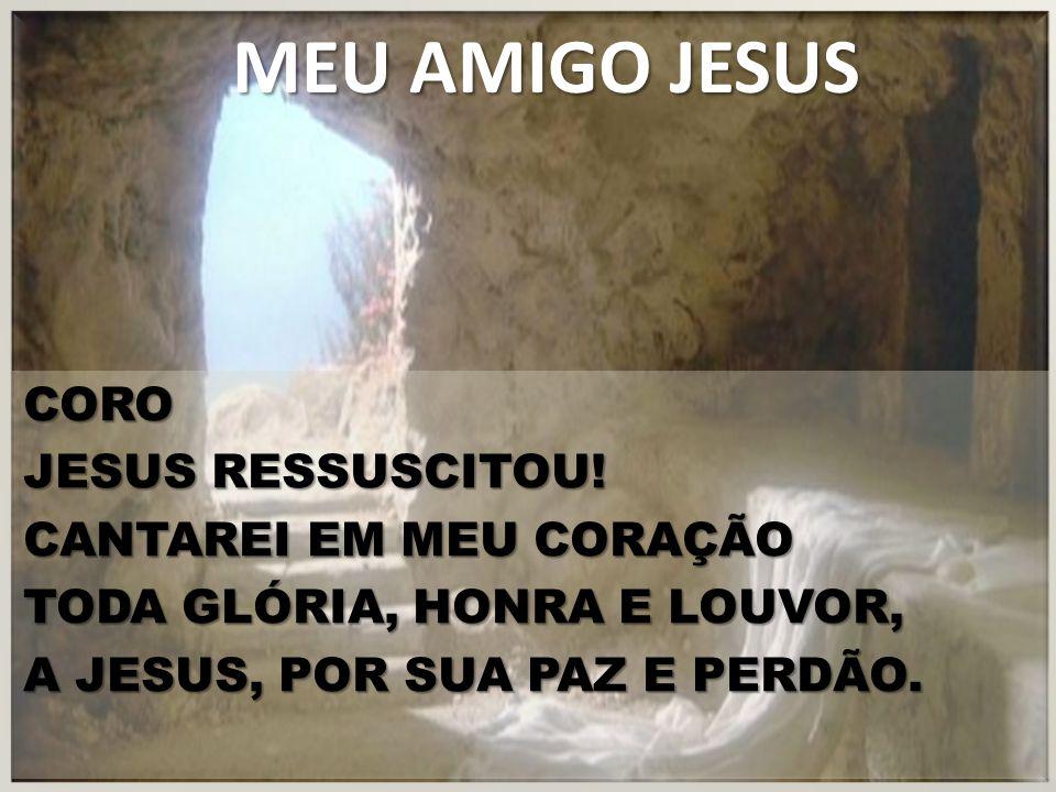 MEU AMIGO JESUS CORO JESUS RESSUSCITOU.