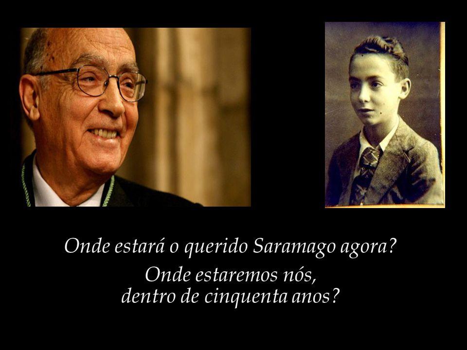 Onde estará o querido Saramago agora Onde estaremos nós,