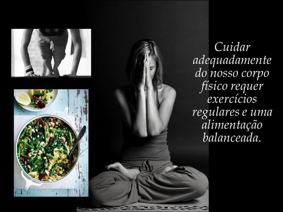 Cuidar adequadamente do nosso corpo físico requer exercícios regulares e uma alimentação balanceada.