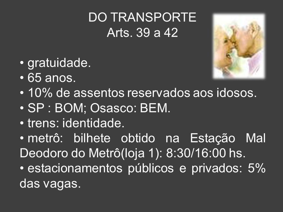 DO TRANSPORTE Arts. 39 a 42. gratuidade. 65 anos. 10% de assentos reservados aos idosos. SP : BOM; Osasco: BEM.