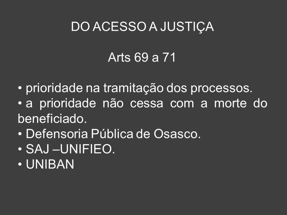 DO ACESSO A JUSTIÇA Arts 69 a 71. prioridade na tramitação dos processos. a prioridade não cessa com a morte do beneficiado.