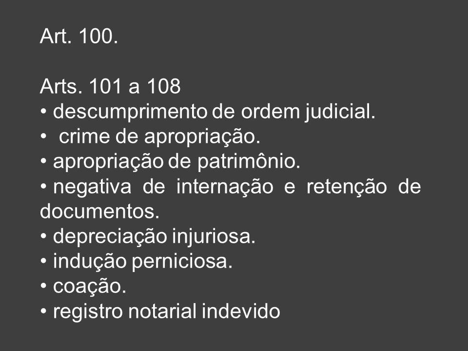 Art. 100. Arts. 101 a 108. descumprimento de ordem judicial. crime de apropriação. apropriação de patrimônio.