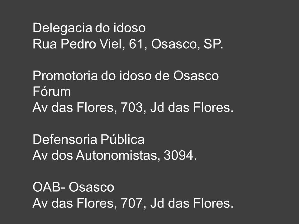 Delegacia do idoso Rua Pedro Viel, 61, Osasco, SP. Promotoria do idoso de Osasco. Fórum. Av das Flores, 703, Jd das Flores.