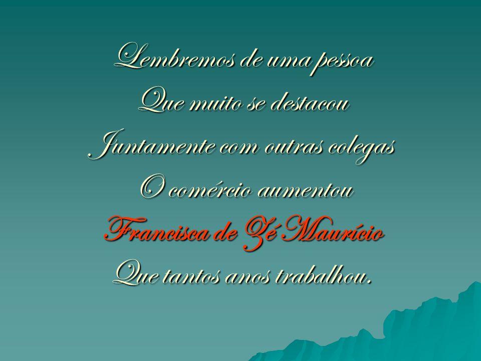 Lembremos de uma pessoa Que muito se destacou Juntamente com outras colegas O comércio aumentou Francisca de Zé Maurício Que tantos anos trabalhou.