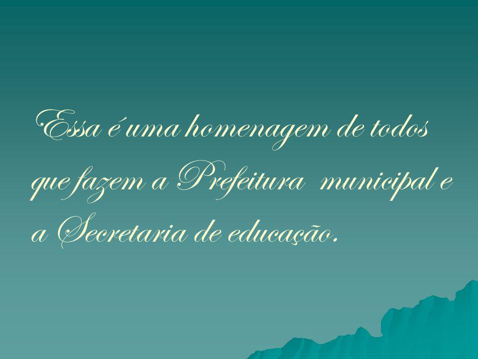 Essa é uma homenagem de todos que fazem a Prefeitura municipal e a Secretaria de educação.