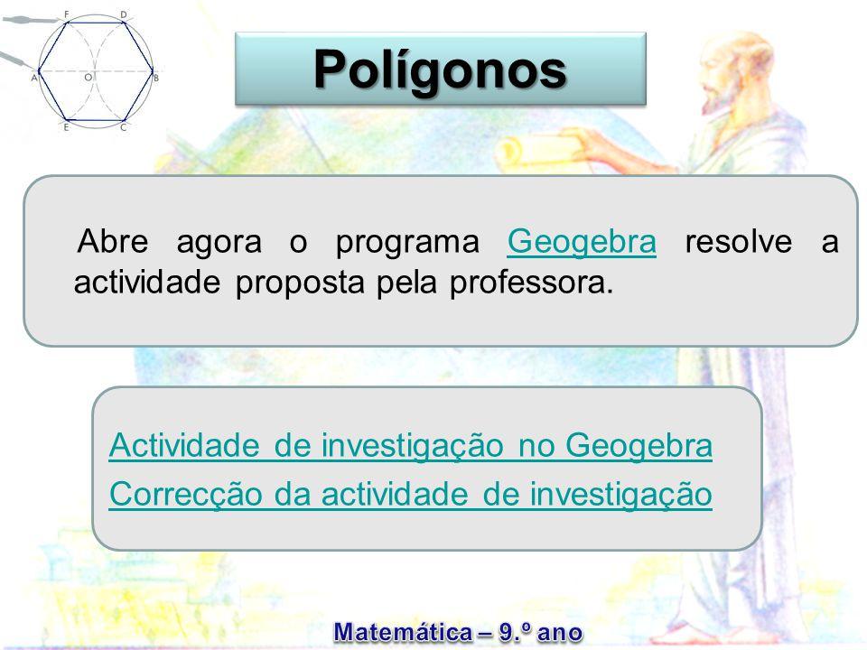 Polígonos Abre agora o programa Geogebra resolve a actividade proposta pela professora. Actividade de investigação no Geogebra.