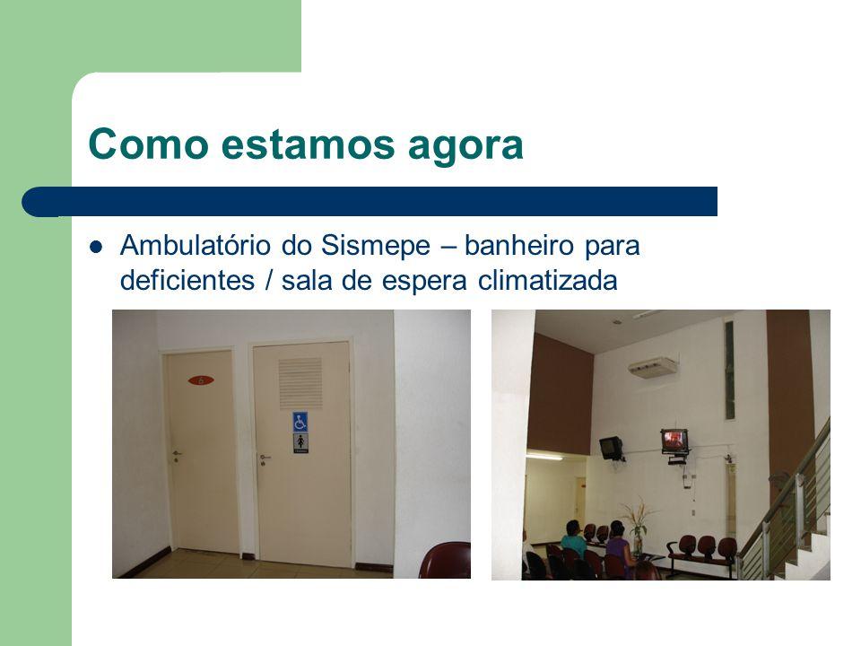 Como estamos agora Ambulatório do Sismepe – banheiro para deficientes / sala de espera climatizada