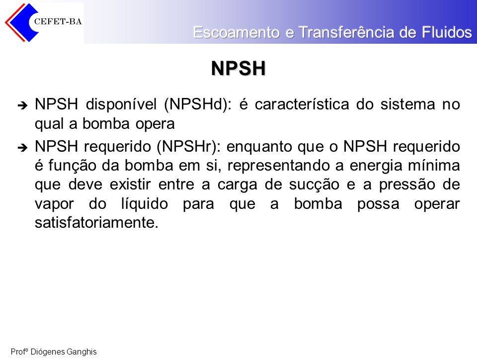 NPSH NPSH disponível (NPSHd): é característica do sistema no qual a bomba opera.