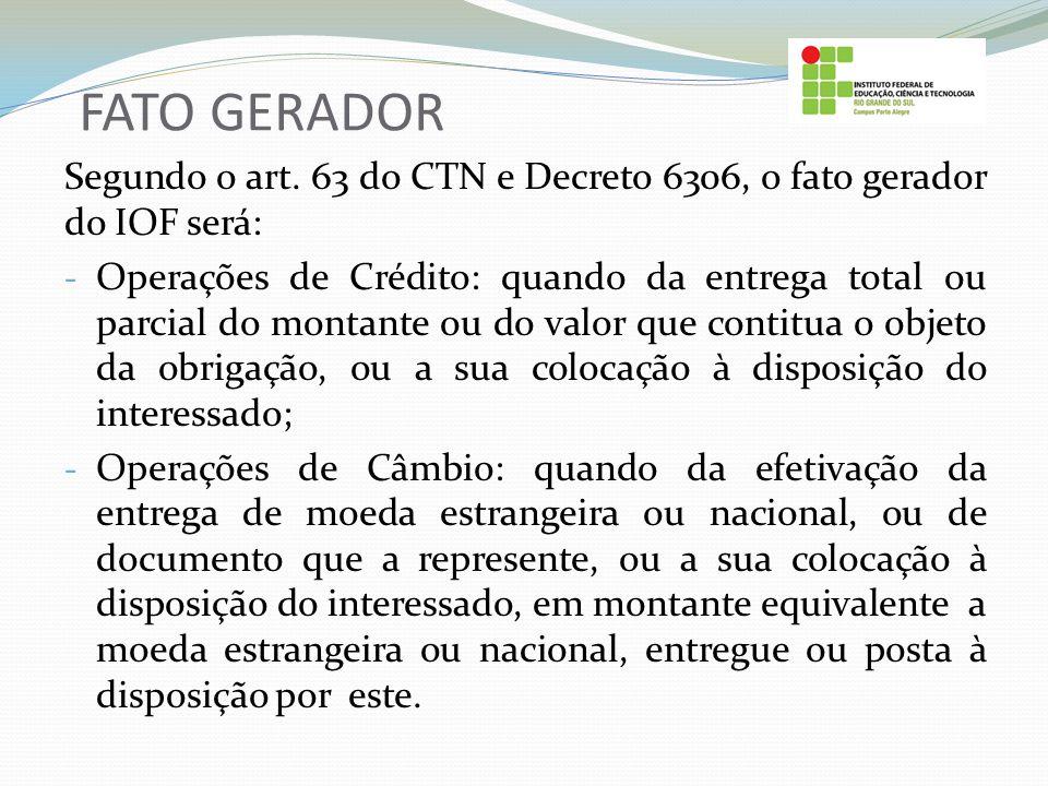 FATO GERADOR Segundo o art. 63 do CTN e Decreto 6306, o fato gerador do IOF será: